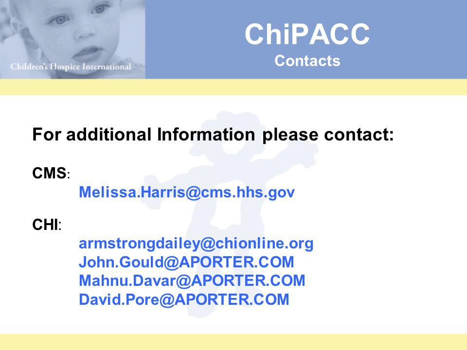 ChiPACC Contacts For additional Information please contact: CMS : Melissa.Harris@cms.hhs.gov CHI: armstrongdailey@chionline.org John.Gould@APORTER.COM Mahnu.Davar@APORTER.COM David.Pore@APORTER.COM