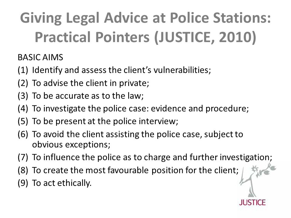 Giving Legal Advice at Police Stations: Practical Pointers (JUSTICE, 2010) BASIC AIMS (1)Identify and assess the client's vulnerabilities; (2)To advise the client in private; (3)To be accurate as to the law; (4)To investigate the police case: evidence and procedure; (5)To be present at the police interview; (6)To avoid the client assisting the police case, subject to obvious exceptions; (7)To influence the police as to charge and further investigation; (8)To create the most favourable position for the client; (9)To act ethically.