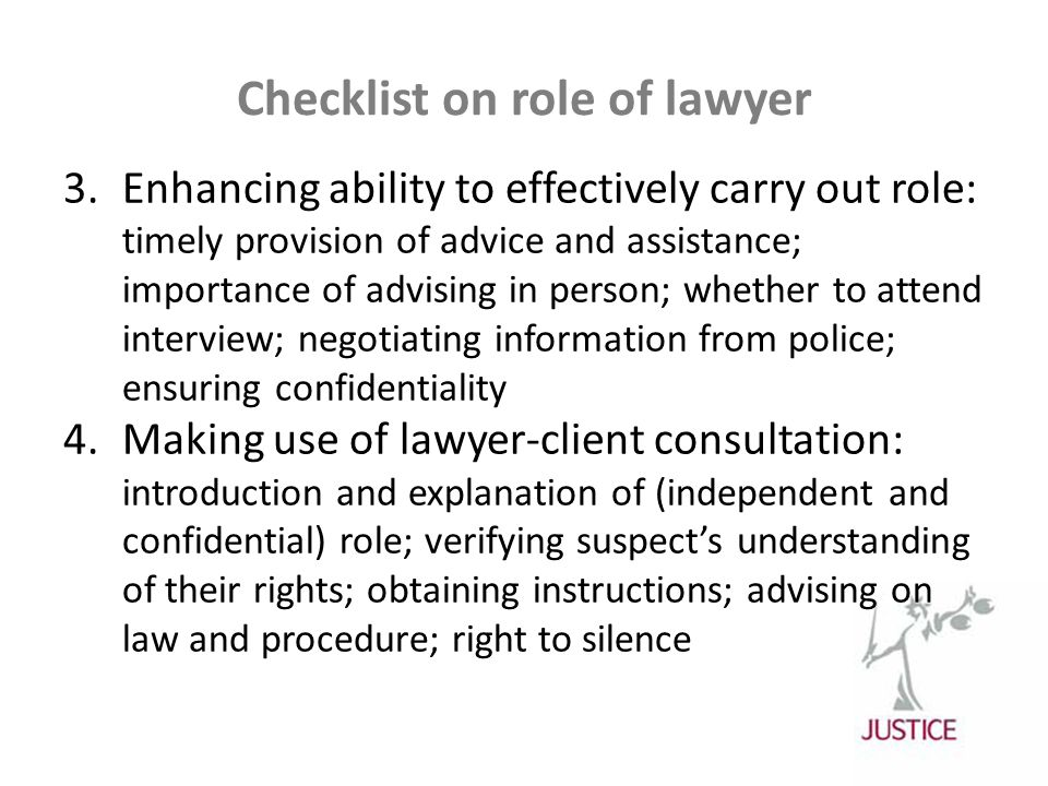 Checklist on role of lawyer 3.Enhancing ability to effectively carry out role: timely provision of advice and assistance; importance of advising in person; whether to attend interview; negotiating information from police; ensuring confidentiality 4.Making use of lawyer-client consultation: introduction and explanation of (independent and confidential) role; verifying suspect's understanding of their rights; obtaining instructions; advising on law and procedure; right to silence