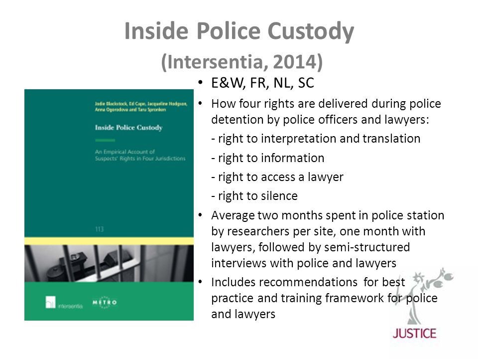 Inside Police Custody (Intersentia, 2014) E&W, FR, NL, SC How four rights are delivered during police detention by police officers and lawyers: - right to interpretation and translation - right to information - right to access a lawyer - right to silence Average two months spent in police station by researchers per site, one month with lawyers, followed by semi-structured interviews with police and lawyers Includes recommendations for best practice and training framework for police and lawyers
