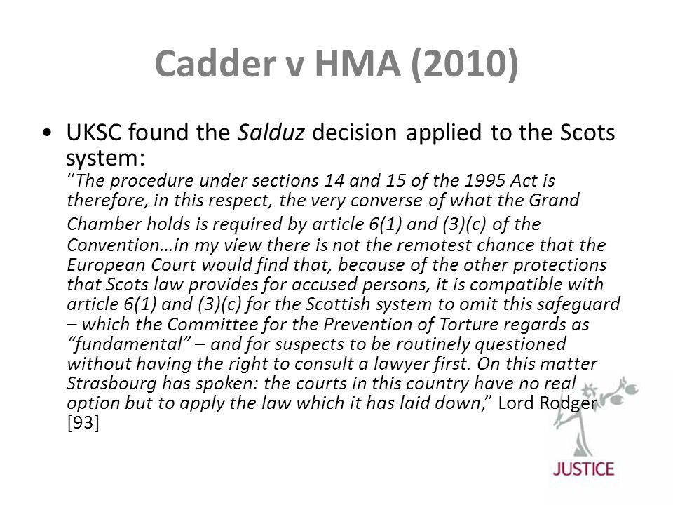 Cadder v HMA (2010) UKSC found the Salduz decision applied to the Scots system: The procedure under sections 14 and 15 of the 1995 Act is therefore, in this respect, the very converse of what the Grand Chamber holds is required by article 6(1) and (3)(c) of the Convention…in my view there is not the remotest chance that the European Court would find that, because of the other protections that Scots law provides for accused persons, it is compatible with article 6(1) and (3)(c) for the Scottish system to omit this safeguard – which the Committee for the Prevention of Torture regards as fundamental – and for suspects to be routinely questioned without having the right to consult a lawyer first.