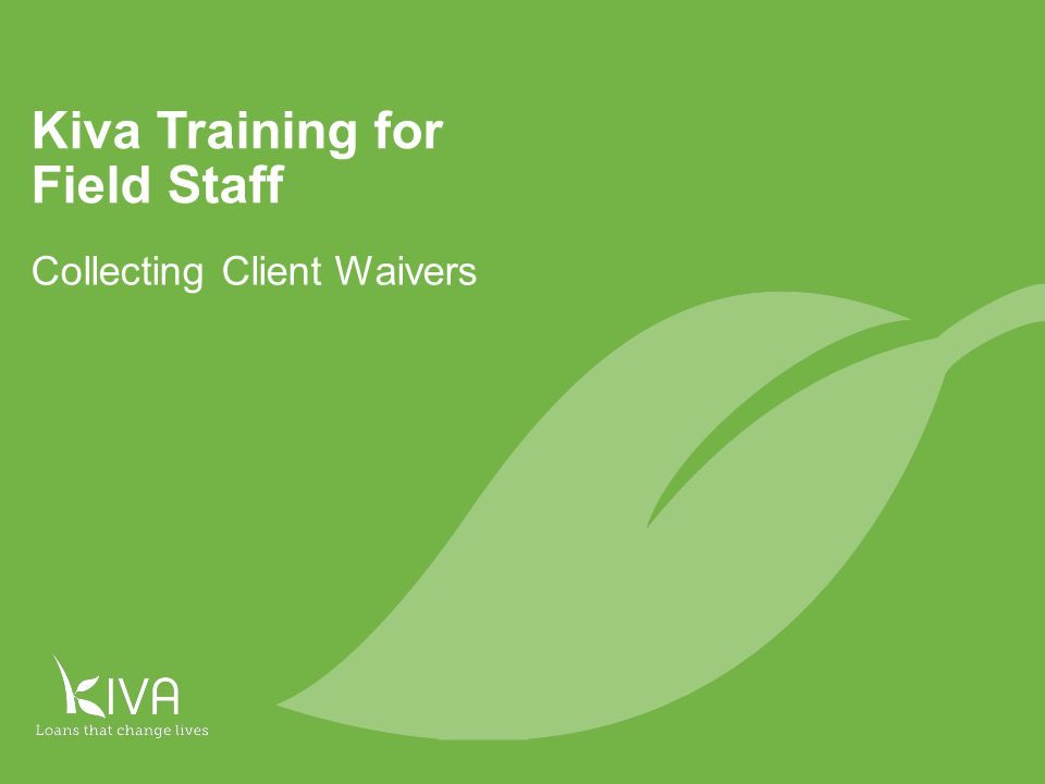 Introduction At the end of this training, you should be able to: Understand what the client waiver is and why it is important Explain the client waiver to a potential Kiva borrower and obtain his/her signature Understand what to do if the borrower does not want to sign the client waiver Understand what to do if the borrower is unable to read the client waiver Understand what to do with a signed client waiver