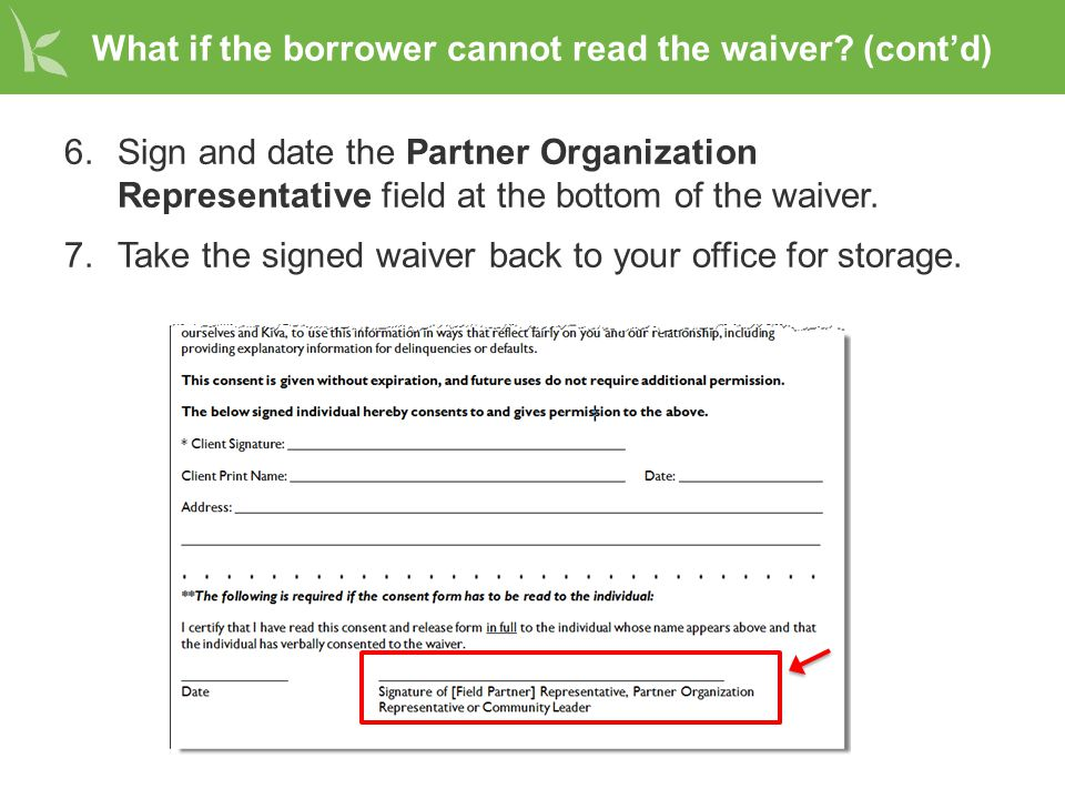 What if the borrower cannot read the waiver? (cont'd) 6.Sign and date the Partner Organization Representative field at the bottom of the waiver. 7.Tak