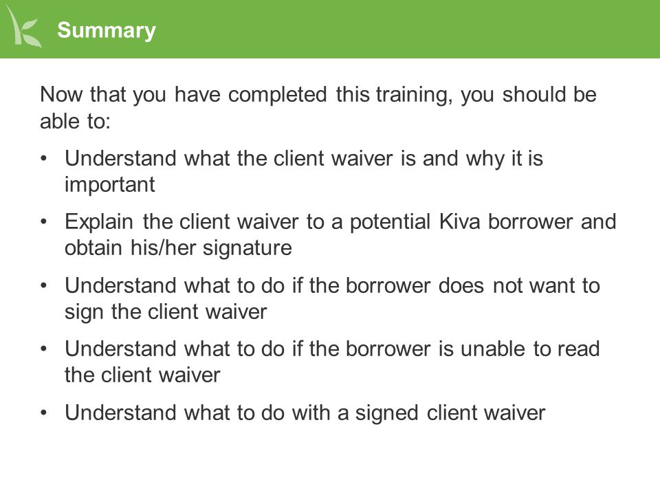 Summary Now that you have completed this training, you should be able to: Understand what the client waiver is and why it is important Explain the cli