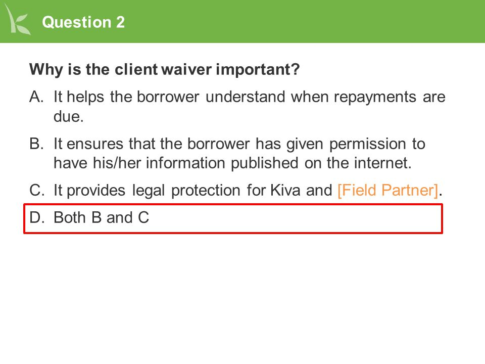 Question 2 Why is the client waiver important? A.It helps the borrower understand when repayments are due. B.It ensures that the borrower has given pe