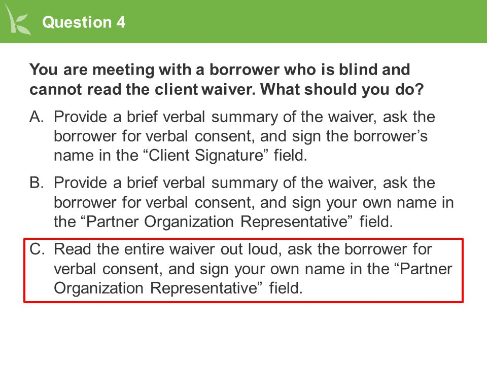Question 4 You are meeting with a borrower who is blind and cannot read the client waiver.