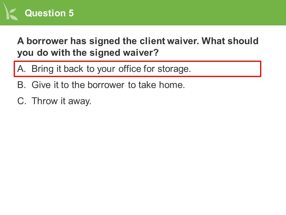Question 5 A borrower has signed the client waiver. What should you do with the signed waiver? A.Bring it back to your office for storage. B.Give it t