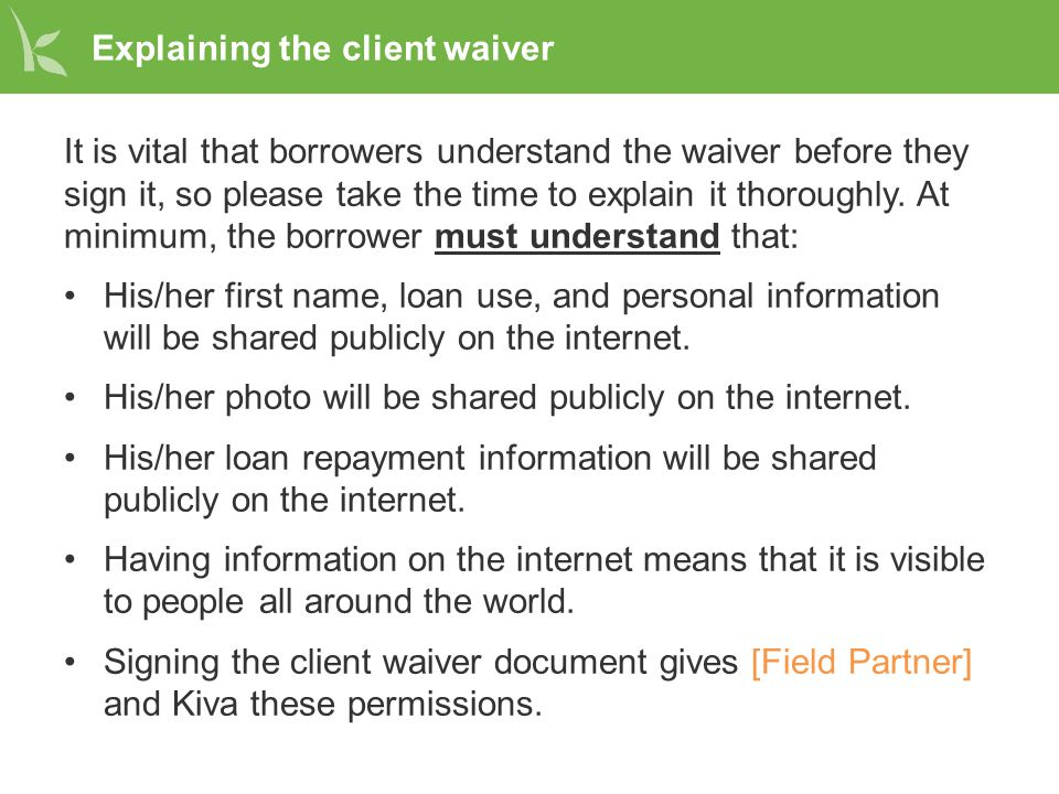 Explaining the client waiver It is vital that borrowers understand the waiver before they sign it, so please take the time to explain it thoroughly. A