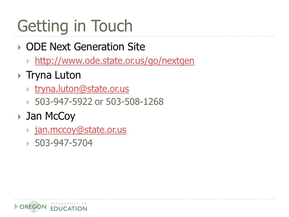 Getting in Touch  ODE Next Generation Site  http://www.ode.state.or.us/go/nextgen http://www.ode.state.or.us/go/nextgen  Tryna Luton  tryna.luton@state.or.us tryna.luton@state.or.us  503-947-5922 or 503-508-1268  Jan McCoy  jan.mccoy@state.or.us jan.mccoy@state.or.us  503-947-5704