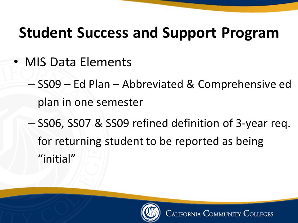 Student Success and Support Program MIS Data Elements – SS09 – Ed Plan – Abbreviated & Comprehensive ed plan in one semester – SS06, SS07 & SS09 refined definition of 3-year req.