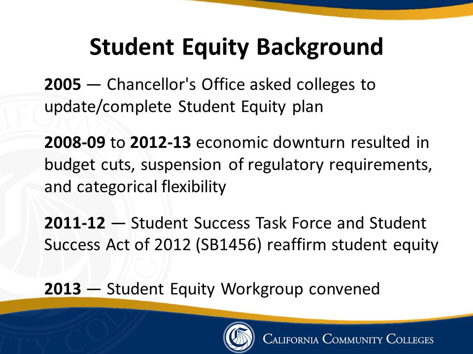 Student Equity Background 2005 — Chancellor s Office asked colleges to update/complete Student Equity plan 2008-09 to 2012-13 economic downturn resulted in budget cuts, suspension of regulatory requirements, and categorical flexibility 2011-12 — Student Success Task Force and Student Success Act of 2012 (SB1456) reaffirm student equity 2013 — Student Equity Workgroup convened