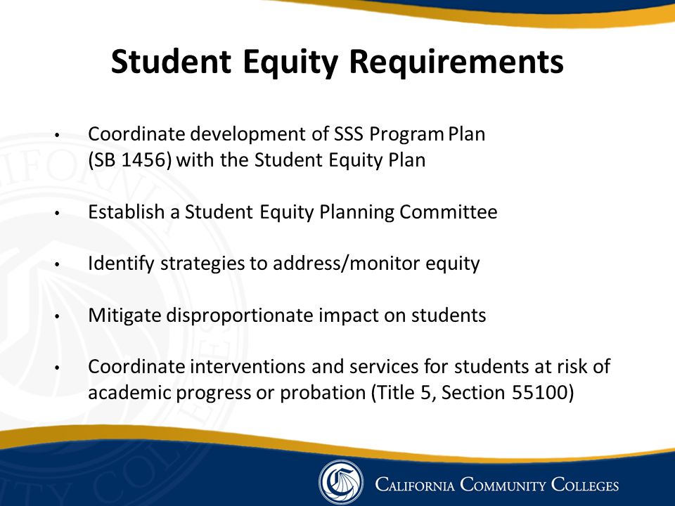 Student Equity Requirements Coordinate development of SSS Program Plan (SB 1456) with the Student Equity Plan Establish a Student Equity Planning Committee Identify strategies to address/monitor equity Mitigate disproportionate impact on students Coordinate interventions and services for students at risk of academic progress or probation (Title 5, Section 55100)