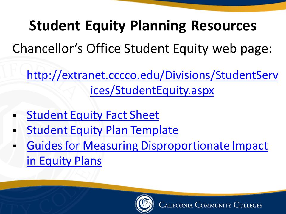 Student Equity Planning Resources Chancellor's Office Student Equity web page: http://extranet.cccco.edu/Divisions/StudentServ ices/StudentEquity.aspx  Student Equity Fact Sheet Student Equity Fact Sheet  Student Equity Plan Template Student Equity Plan Template  Guides for Measuring Disproportionate Impact in Equity Plans Guides for Measuring Disproportionate Impact in Equity Plans