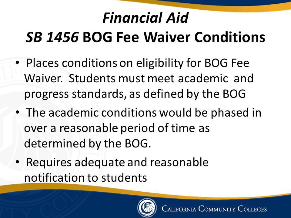 Financial Aid SB 1456 BOG Fee Waiver Conditions Places conditions on eligibility for BOG Fee Waiver.