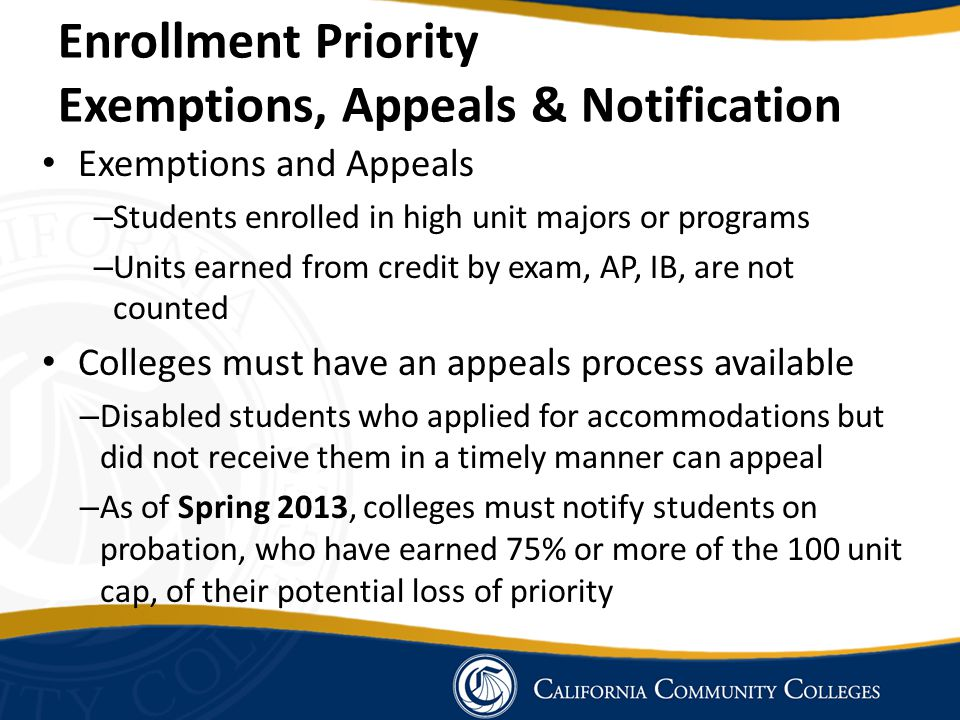 Exemptions and Appeals – Students enrolled in high unit majors or programs – Units earned from credit by exam, AP, IB, are not counted Colleges must have an appeals process available – Disabled students who applied for accommodations but did not receive them in a timely manner can appeal – As of Spring 2013, colleges must notify students on probation, who have earned 75% or more of the 100 unit cap, of their potential loss of priority Enrollment Priority Exemptions, Appeals & Notification