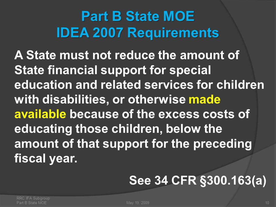 Part B State MOE IDEA 2007 Requirements A State must not reduce the amount of State financial support for special education and related services for children with disabilities, or otherwise made available because of the excess costs of educating those children, below the amount of that support for the preceding fiscal year.