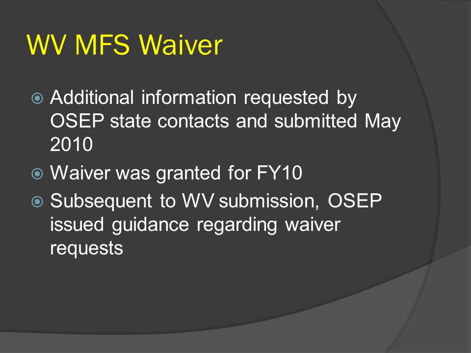 WV MFS Waiver  Additional information requested by OSEP state contacts and submitted May 2010  Waiver was granted for FY10  Subsequent to WV submission, OSEP issued guidance regarding waiver requests