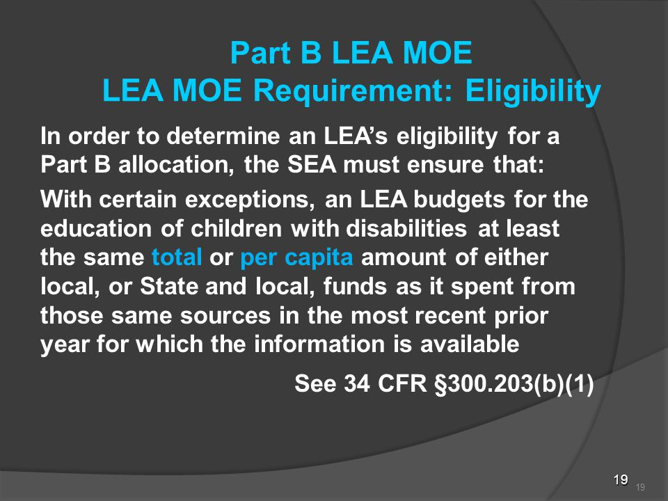 19 Part B LEA MOE LEA MOE Requirement: Eligibility In order to determine an LEA's eligibility for a Part B allocation, the SEA must ensure that: With certain exceptions, an LEA budgets for the education of children with disabilities at least the same total or per capita amount of either local, or State and local, funds as it spent from those same sources in the most recent prior year for which the information is available See 34 CFR §300.203(b)(1) 19