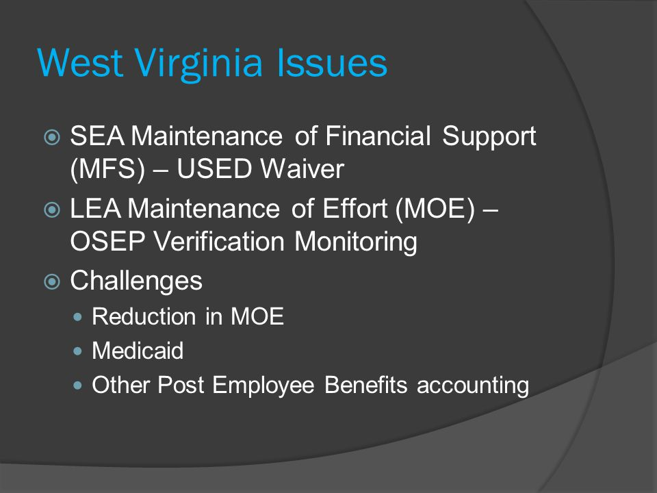 West Virginia Issues  SEA Maintenance of Financial Support (MFS) – USED Waiver  LEA Maintenance of Effort (MOE) – OSEP Verification Monitoring  Challenges Reduction in MOE Medicaid Other Post Employee Benefits accounting