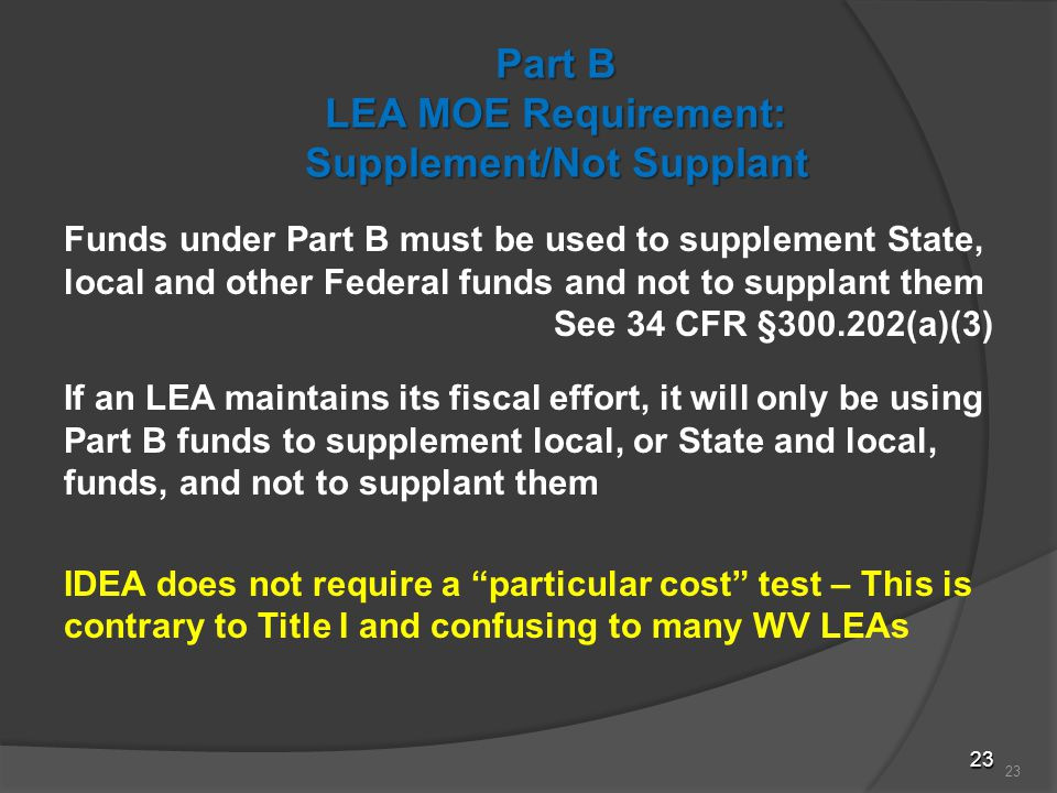 23 Part B LEA MOE Requirement: Supplement/Not Supplant Funds under Part B must be used to supplement State, local and other Federal funds and not to supplant them See 34 CFR §300.202(a)(3) If an LEA maintains its fiscal effort, it will only be using Part B funds to supplement local, or State and local, funds, and not to supplant them IDEA does not require a particular cost test – This is contrary to Title I and confusing to many WV LEAs 23