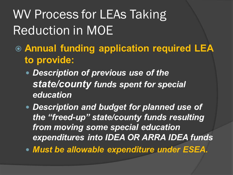 WV Process for LEAs Taking Reduction in MOE  Annual funding application required LEA to provide: Description of previous use of the state/county funds spent for special education Description and budget for planned use of the freed-up state/county funds resulting from moving some special education expenditures into IDEA OR ARRA IDEA funds Must be allowable expenditure under ESEA.