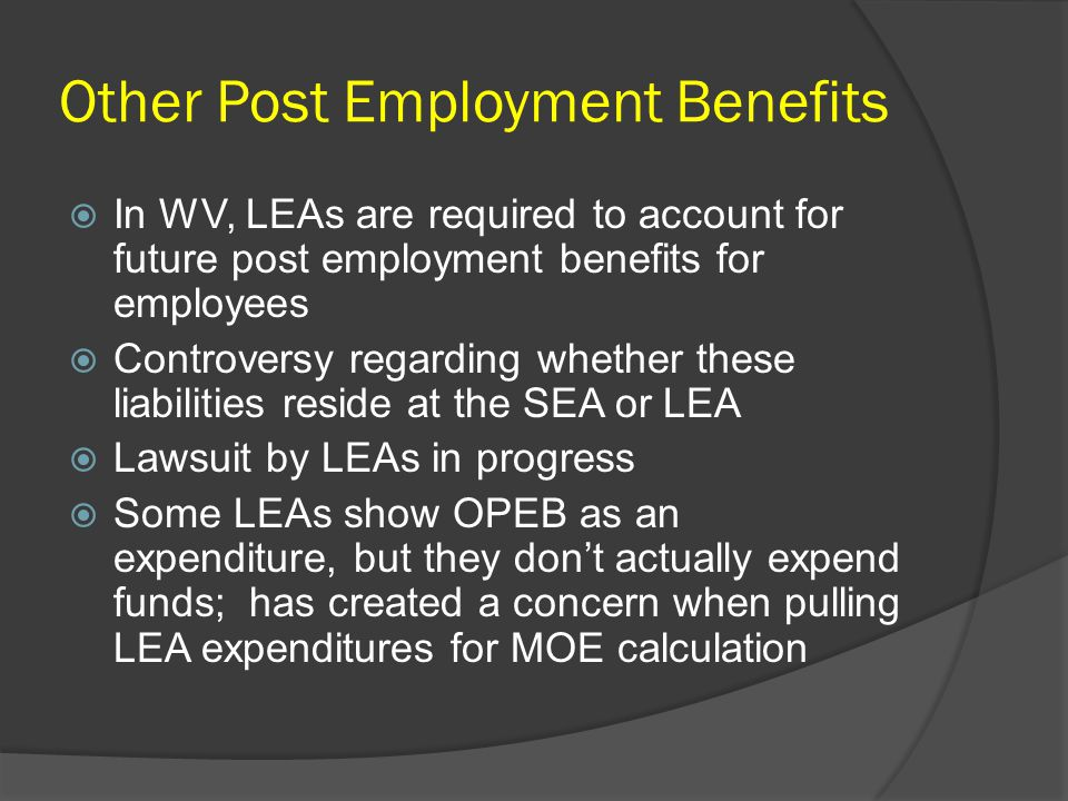 Other Post Employment Benefits  In WV, LEAs are required to account for future post employment benefits for employees  Controversy regarding whether these liabilities reside at the SEA or LEA  Lawsuit by LEAs in progress  Some LEAs show OPEB as an expenditure, but they don't actually expend funds; has created a concern when pulling LEA expenditures for MOE calculation
