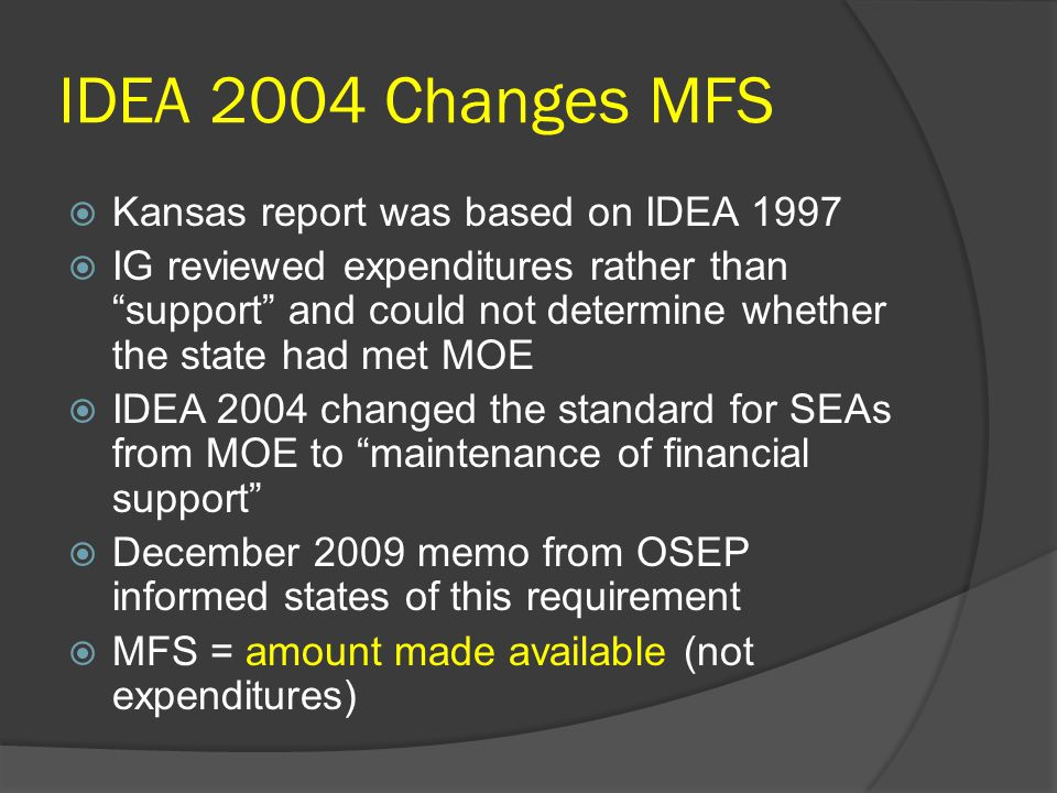 IDEA 2004 Changes MFS  Kansas report was based on IDEA 1997  IG reviewed expenditures rather than support and could not determine whether the state had met MOE  IDEA 2004 changed the standard for SEAs from MOE to maintenance of financial support  December 2009 memo from OSEP informed states of this requirement  MFS = amount made available (not expenditures)