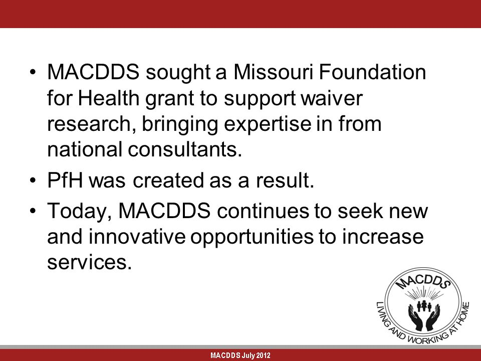 MACDDS sought a Missouri Foundation for Health grant to support waiver research, bringing expertise in from national consultants. PfH was created as a