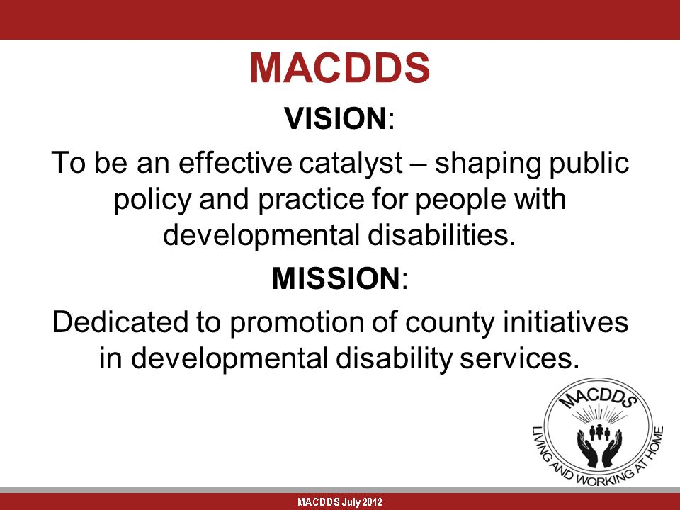 MACDDS VISION: To be an effective catalyst – shaping public policy and practice for people with developmental disabilities. MISSION: Dedicated to prom
