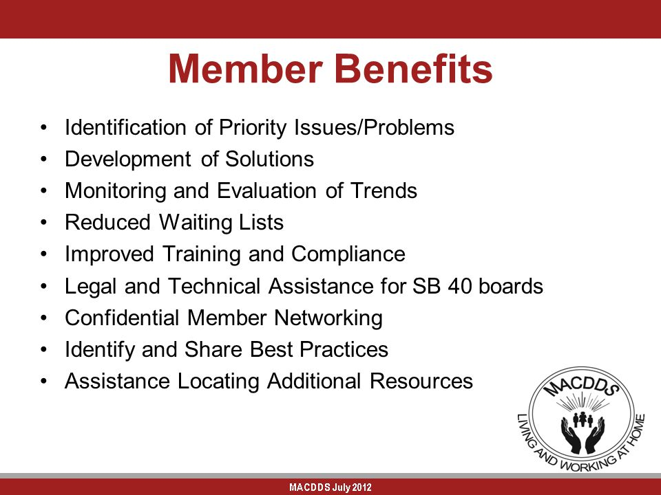 Member Benefits Identification of Priority Issues/Problems Development of Solutions Monitoring and Evaluation of Trends Reduced Waiting Lists Improved Training and Compliance Legal and Technical Assistance for SB 40 boards Confidential Member Networking Identify and Share Best Practices Assistance Locating Additional Resources