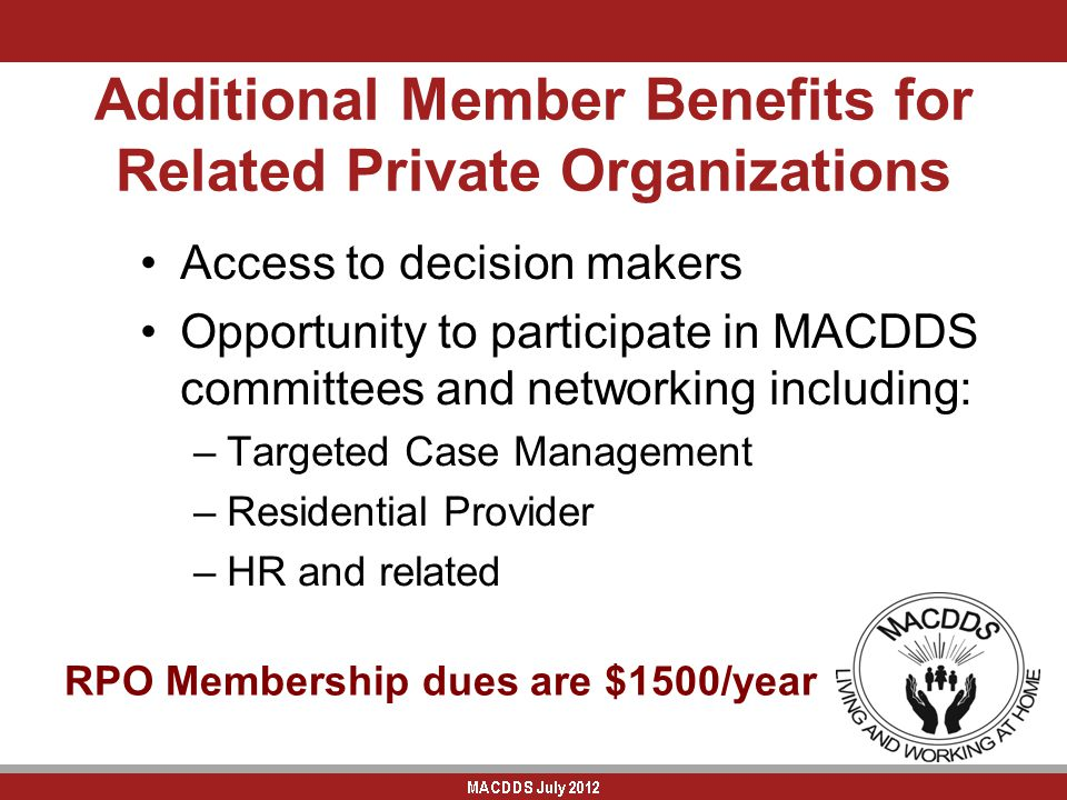 Additional Member Benefits for Related Private Organizations Access to decision makers Opportunity to participate in MACDDS committees and networking