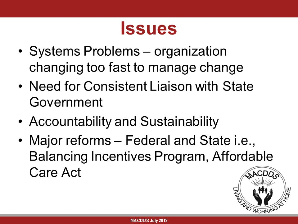 Issues Systems Problems – organization changing too fast to manage change Need for Consistent Liaison with State Government Accountability and Sustainability Major reforms – Federal and State i.e., Balancing Incentives Program, Affordable Care Act