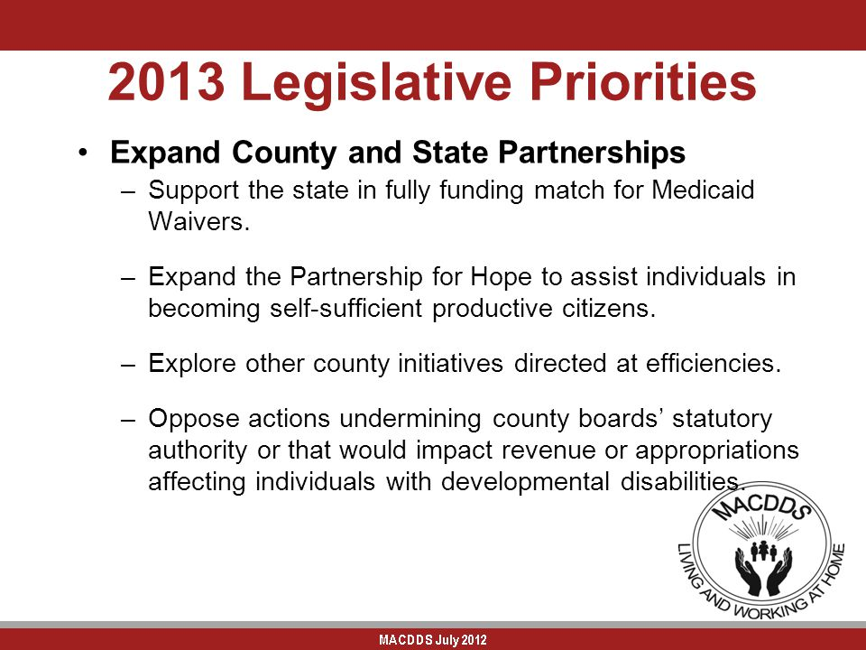 2013 Legislative Priorities Expand County and State Partnerships –Support the state in fully funding match for Medicaid Waivers. –Expand the Partnersh
