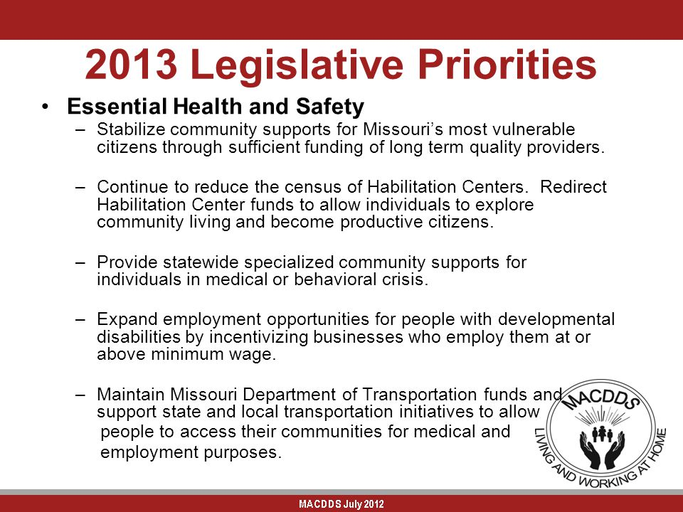 2013 Legislative Priorities Essential Health and Safety –Stabilize community supports for Missouri's most vulnerable citizens through sufficient funding of long term quality providers.