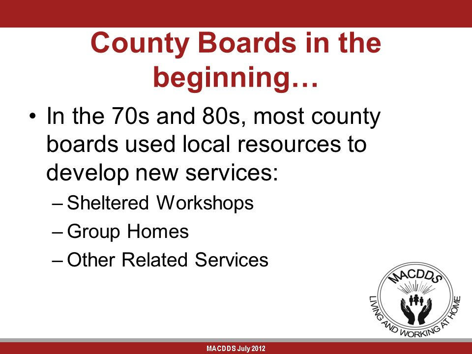 County Boards in the beginning… In the 70s and 80s, most county boards used local resources to develop new services: –Sheltered Workshops –Group Homes –Other Related Services