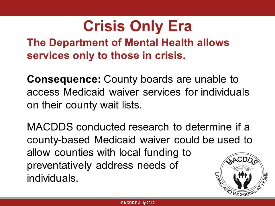 Crisis Only Era The Department of Mental Health allows services only to those in crisis. Consequence: County boards are unable to access Medicaid waiv