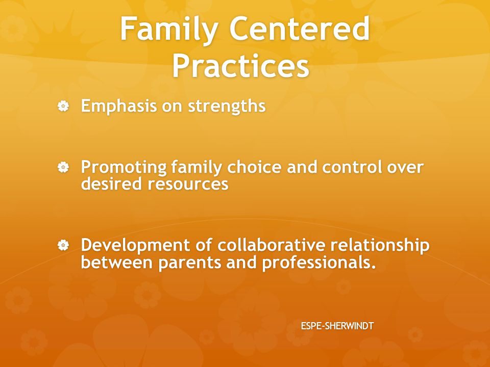 Family Centered Practices  Emphasis on strengths  Promoting family choice and control over desired resources  Development of collaborative relation
