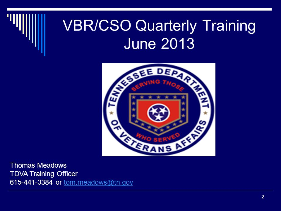 VBR/CSO Quarterly Training June 2013 Thomas Meadows TDVA Training Officer 615-441-3384 or tom.meadows@tn.govtom.meadows@tn.gov 2
