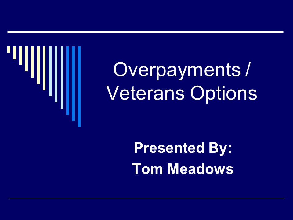 Overpayments / Veterans Options Presented By: Tom Meadows