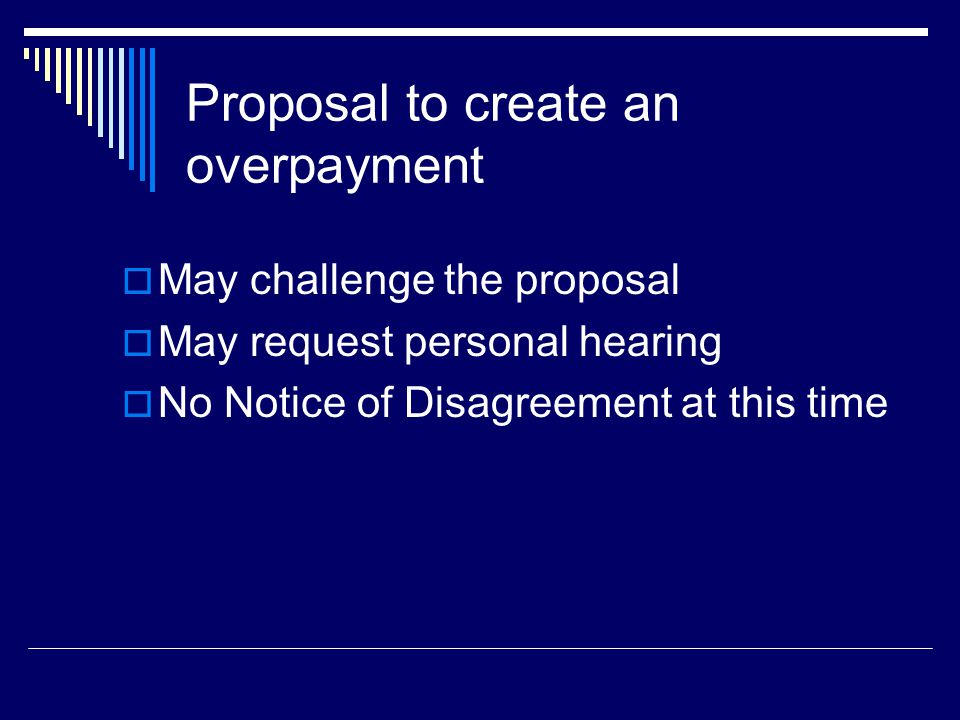 Proposal to create an overpayment  May challenge the proposal  May request personal hearing  No Notice of Disagreement at this time