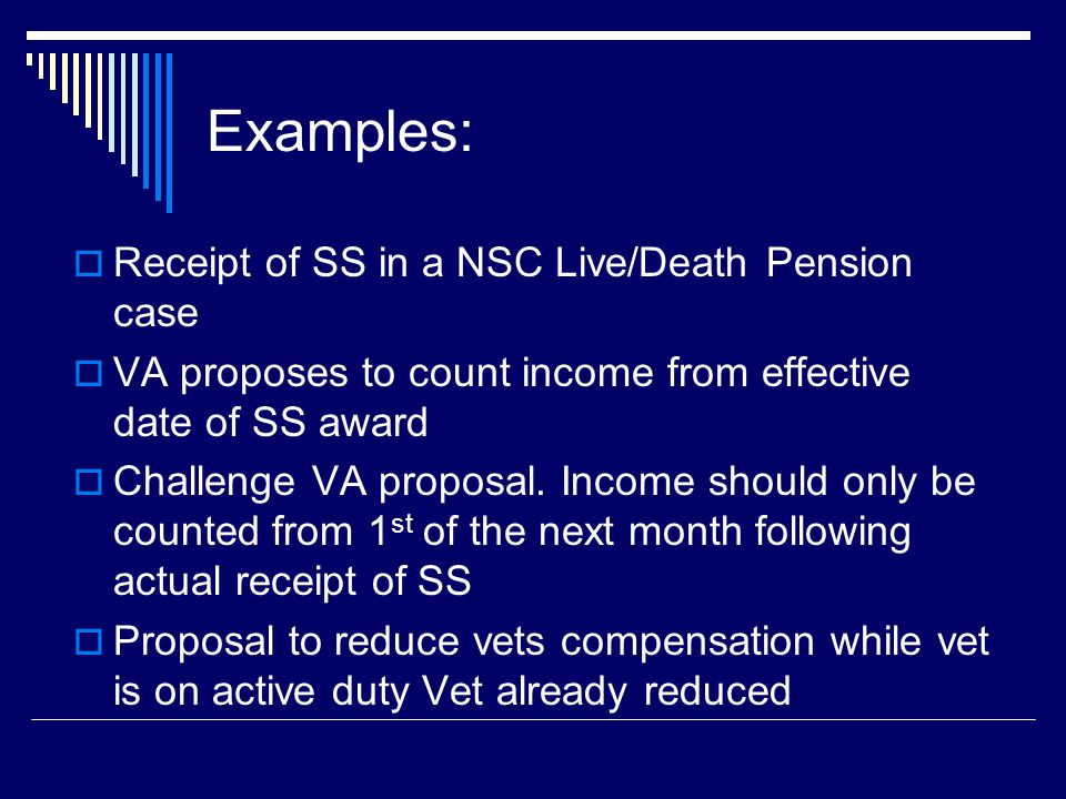 Examples:  Receipt of SS in a NSC Live/Death Pension case  VA proposes to count income from effective date of SS award  Challenge VA proposal.