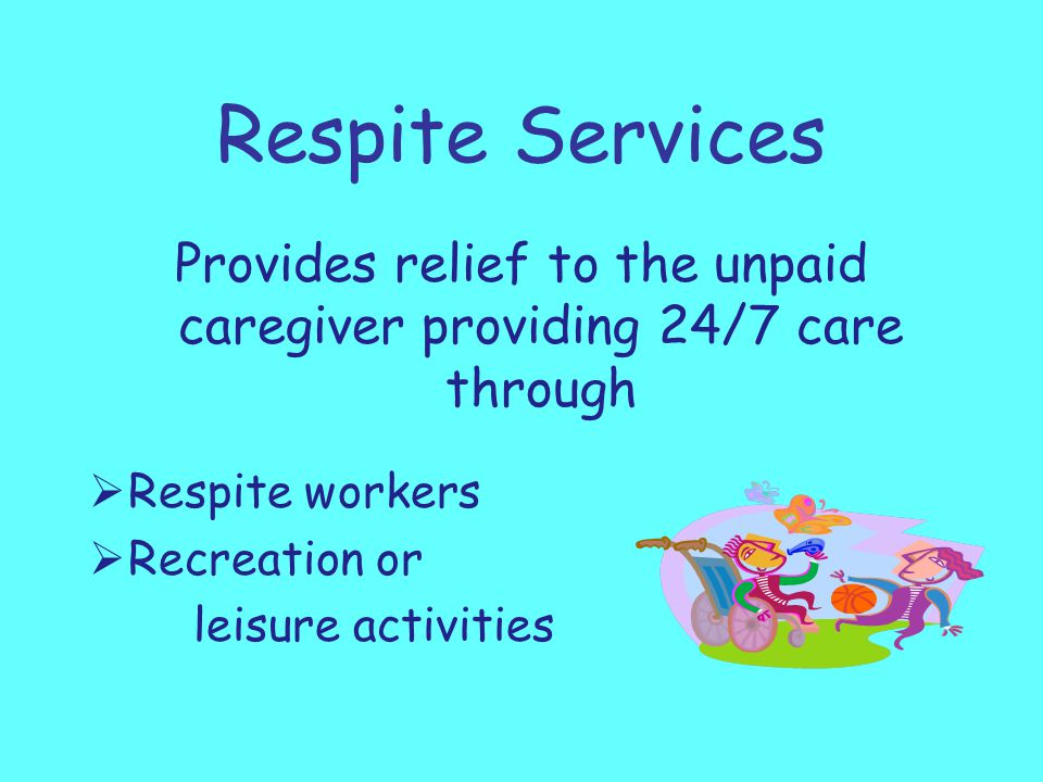 Respite Services Provides relief to the unpaid caregiver providing 24/7 care through  Respite workers  Recreation or leisure activities