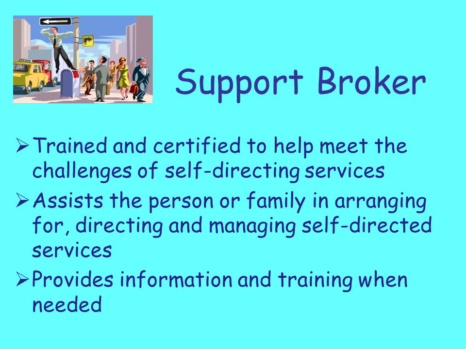 Support Broker  Trained and certified to help meet the challenges of self-directing services  Assists the person or family in arranging for, directing and managing self-directed services  Provides information and training when needed