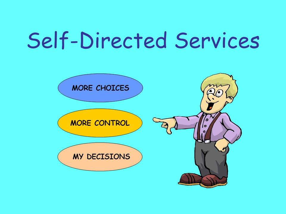 Self-Directed Services MORE CHOICES MORE CONTROL MY DECISIONS