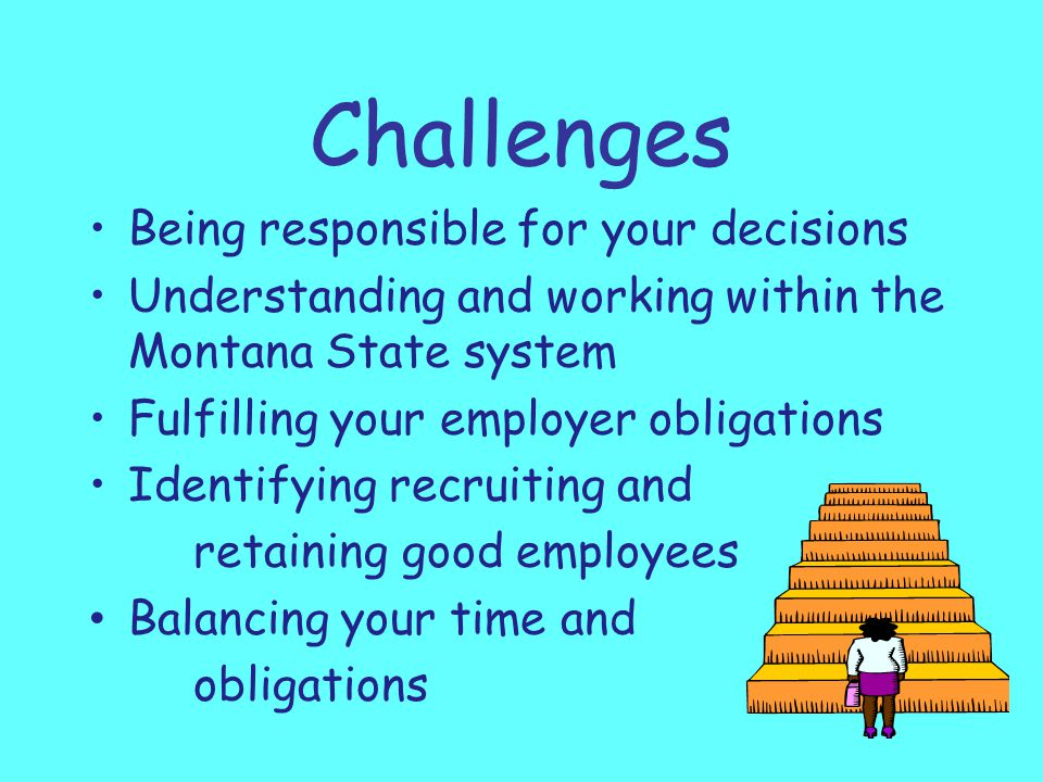Challenges Being responsible for your decisions Understanding and working within the Montana State system Fulfilling your employer obligations Identifying recruiting and retaining good employees Balancing your time and obligations