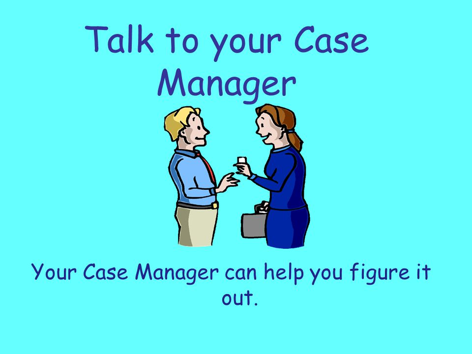 Talk to your Case Manager Your Case Manager can help you figure it out.