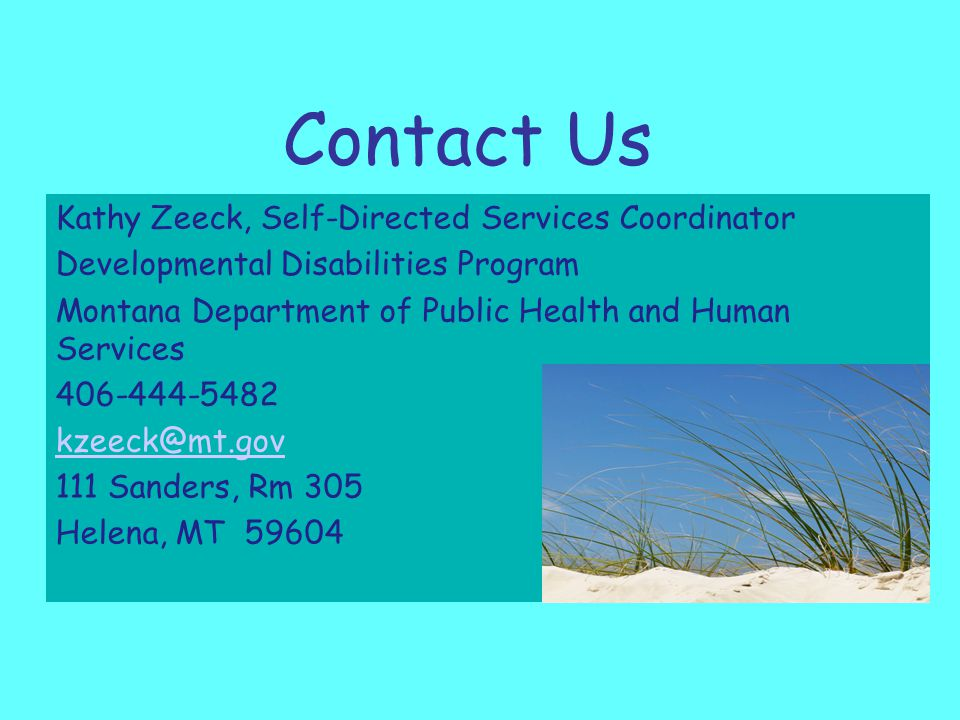 Contact Us Kathy Zeeck, Self-Directed Services Coordinator Developmental Disabilities Program Montana Department of Public Health and Human Services 406-444-5482 kzeeck@mt.gov 111 Sanders, Rm 305 Helena, MT 59604