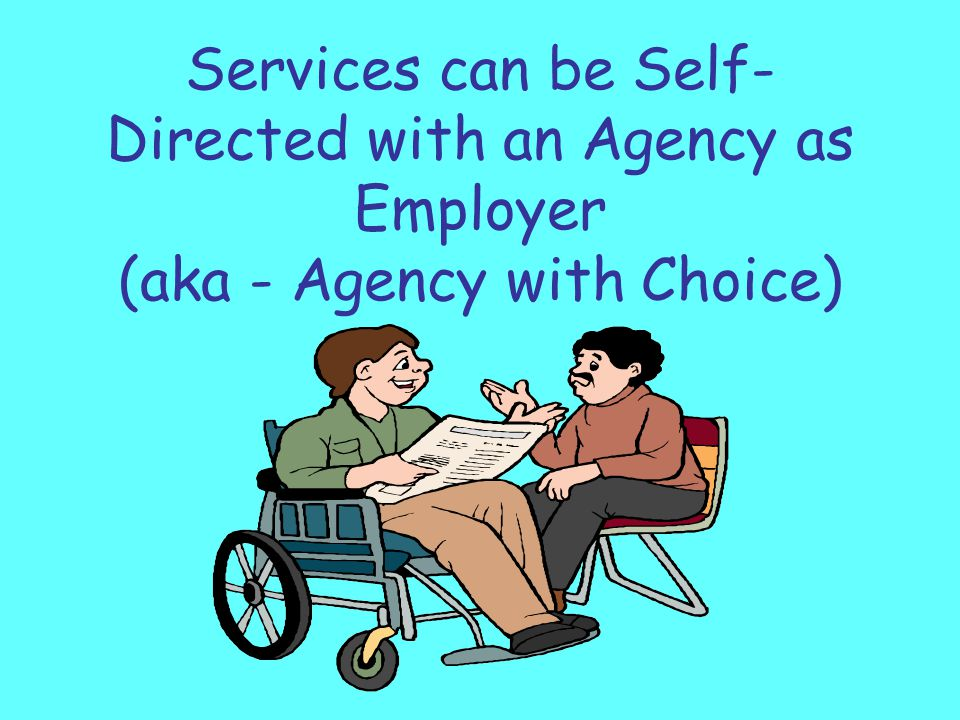 Working Together Using Agency with Choice Individuals and families can work with their provider agency to hire staff they want to work with them.