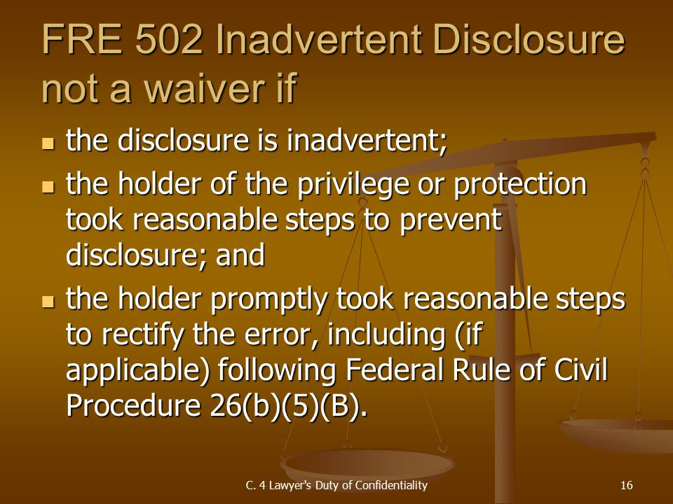 FRE 502 Inadvertent Disclosure not a waiver if the disclosure is inadvertent; the disclosure is inadvertent; the holder of the privilege or protection took reasonable steps to prevent disclosure; and the holder of the privilege or protection took reasonable steps to prevent disclosure; and the holder promptly took reasonable steps to rectify the error, including (if applicable) following Federal Rule of Civil Procedure 26(b)(5)(B).