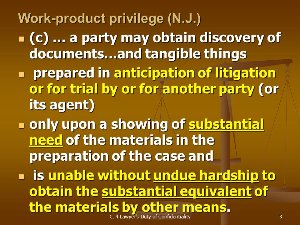 Work-product privilege (N.J.) (c) … a party may obtain discovery of documents…and tangible things (c) … a party may obtain discovery of documents…and tangible things prepared in anticipation of litigation or for trial by or for another party (or its agent) prepared in anticipation of litigation or for trial by or for another party (or its agent) only upon a showing of substantial need of the materials in the preparation of the case and only upon a showing of substantial need of the materials in the preparation of the case and is unable without undue hardship to obtain the substantial equivalent of the materials by other means.